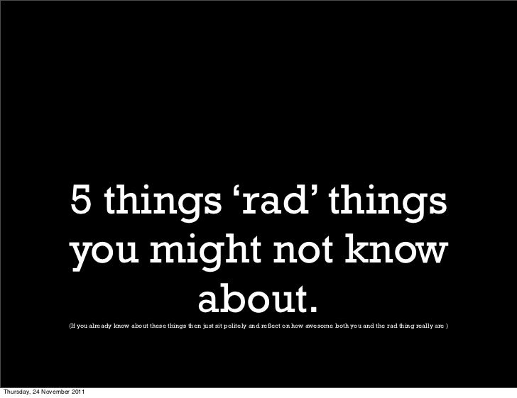 5 things 'rad' things                    you might not know                           about.                    (If you al...