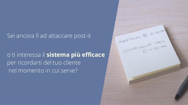 Sei ancora lì ad attaccare post-it o ti interessa il sistema più efficace per ricordarti del tuo cliente nel momento in cui ...