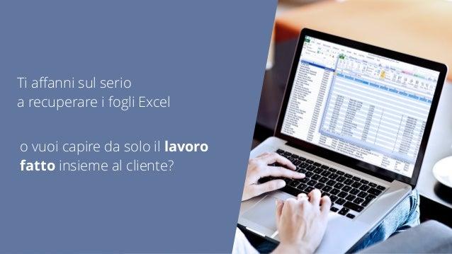 Ti affanni sul serio a recuperare i fogli Excel o vuoi capire da solo il lavoro fatto insieme al cliente?
