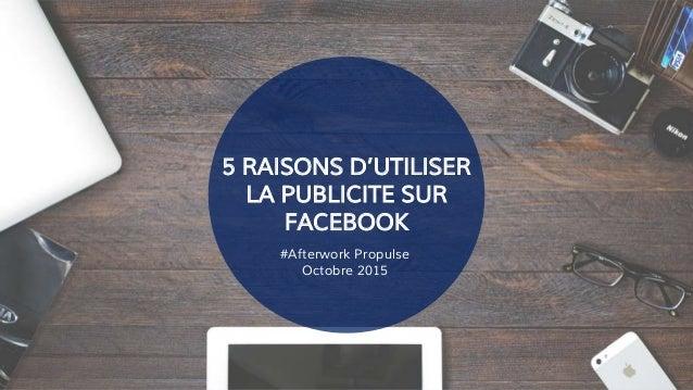 5 RAISONS D'UTILISER LA PUBLICITE SUR FACEBOOK #Afterwork Propulse Octobre 2015
