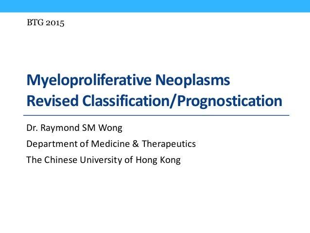 Myeloproliferative Neoplasms Revised Classification/Prognostication Dr. Raymond SM Wong Department of Medicine & Therapeut...
