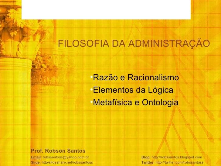 FILOSOFIA DA ADMINISTRAÇÃO <ul><li>Razão e Racionalismo  </li></ul><ul><li>Elementos da Lógica  </li></ul><ul><li>Metafísi...