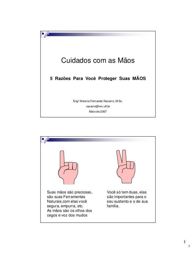 Cuidados com as Mãos 5 Razões Para Você Proteger Suas MÃOS  Engº Antonio Fernando Navarro, M.Sc. navarro@vm.uff.br Maio de...