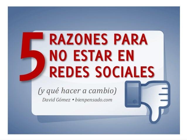 www.bienpensado.com   RAZONES PARA NO ESTAR EN REDES SOCIALES5(y  qué  hacer  a  cambio)   David  Gómez  Ÿ...