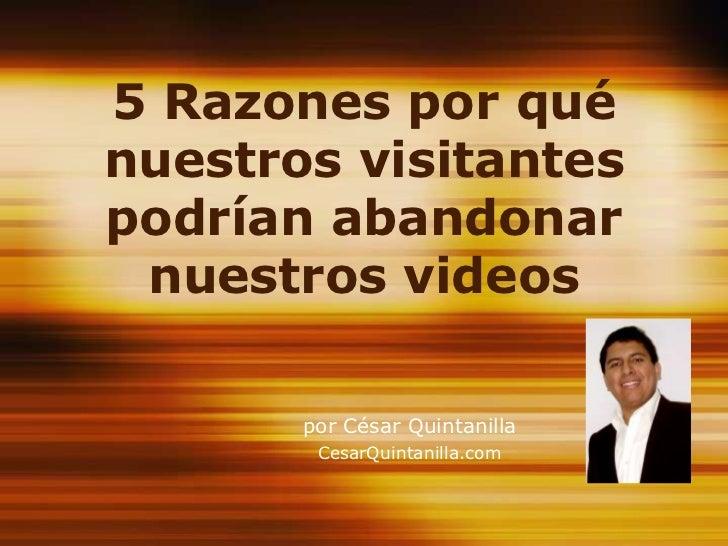 5 Razones por qué nuestros visitantes podrían abandonar nuestros videos<br />por César Quintanilla<br />CesarQuintanilla.c...