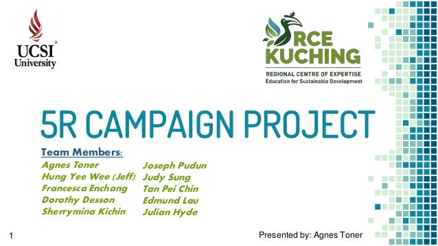 5R CAMPAIGN PROJECT 1 Presented by: Agnes Toner Team Members: Agnes Toner Hung Yee Wee (Jeff) Francesca Enchang Dorothy De...