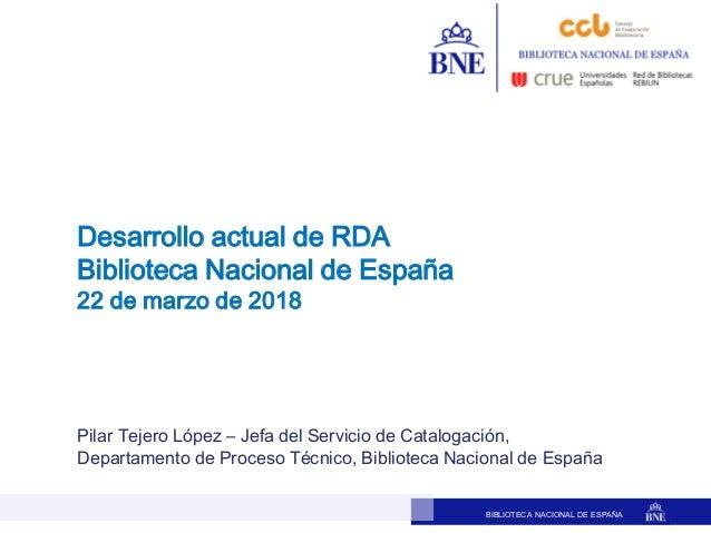 BIBLIOTECA NACIONAL DE ESPAÑA Pilar Tejero López – Jefa del Servicio de Catalogación, Departamento de Proceso Técnico, Bib...