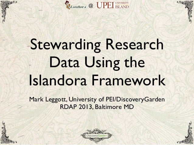 @Stewarding Research    Data Using theIslandora FrameworkMark Leggott, University of PEI/DiscoveryGarden          RDAP 201...