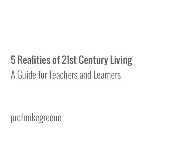 5 Realities of 21st Century Living A Guide for Teachers and Learners profmikegreene