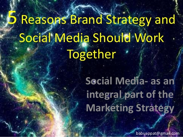 5 Reasons Brand Strategy and Social Media Should Work Together Social Media- as an integral part of the Marketing Strategy...