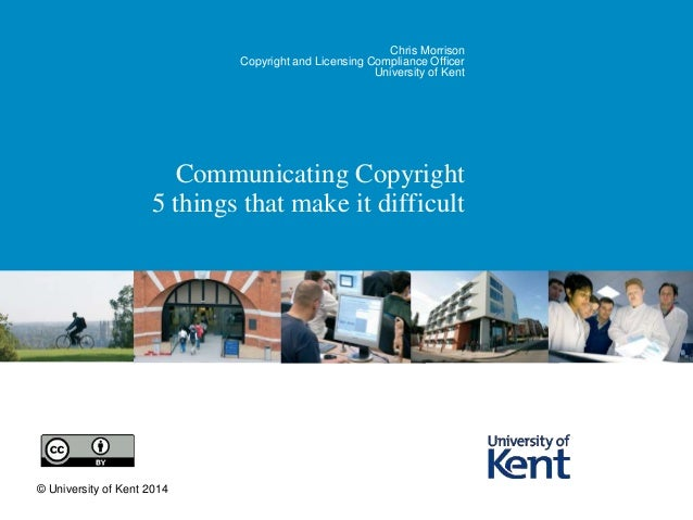 Chris Morrison  Copyright and Licensing Compliance Officer  University of Kent  Communicating Copyright  5 things that mak...