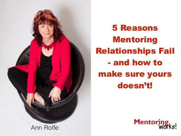 5 Reasons Mentoring Relationships Fail - and how to make sure yours doesn't! Ann Rolfe