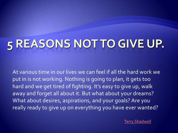 5 Reasons Not to Give Up. <br />At various time in our lives we can feel if all the hard work we put in is not working. No...