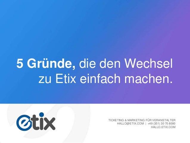 5 Gründe, die den Wechsel zu Etix einfach machen. TICKETING & MARKETING FÜR VERANSTALTER HALLO@ETIX.COM | +49 (351) 30 70 ...