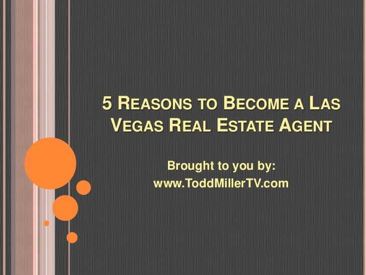 5 REASONS TO BECOME A LAS VEGAS REAL ESTATE AGENT      Brought to you by:     www.ToddMillerTV.com