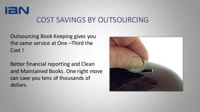 COST SAVINGS BY OUTSOURCING Outsourcing Book Keeping gives you the same service at One –Third the Cost ! Better financial ...