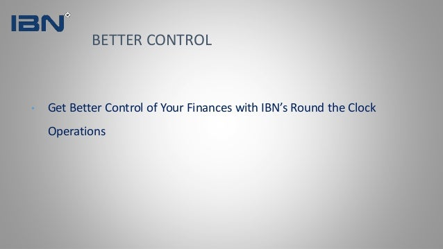 • Get Better Control of Your Finances with IBN's Round the Clock Operations BETTER CONTROL