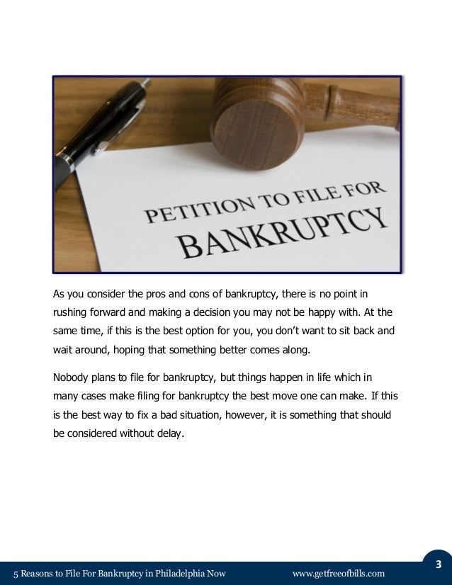 5 Reasons to File For Bankruptcy in Philadelphia Now www.getfreeofbills.com 3 As you consider the pros and cons of bankrup...