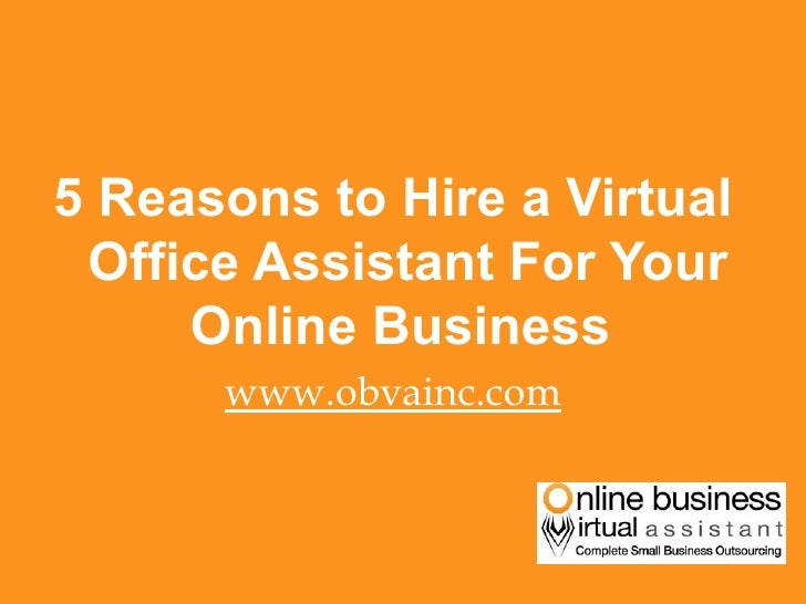 <ul><li>5 Reasons to Hire a Virtual Office Assistant For Your Online Business  </li></ul><ul><li>www.obvainc.com </li></ul>