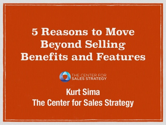 5 Reasons to Move Beyond Selling Benefits and Features Kurt Sima The Center for Sales Strategy