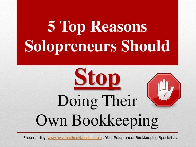 5 Top Reasons Solopreneurs Should Stop Doing Their Own Bookkeeping Presented by: www.myvirtualbookkeeping.com . Your Solop...