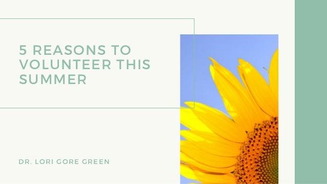 5 REASONS TO VOLUNTEER THIS SUMMER DR. LORI GORE GREEN