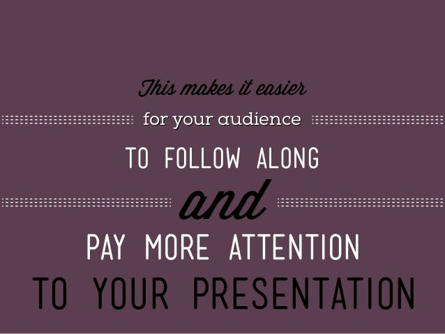This makes it easier for your audience  to follow along  and  pay more attention  to your presentation