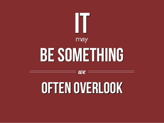 it may  be something BE we  often overlook