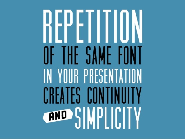 Repetition of the same font in your presentation  creates continuity and  simplicity