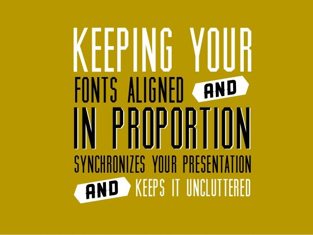 Keeping your fonts aligned  and  in proportion synchronizes your presentation and keeps it uncluttered