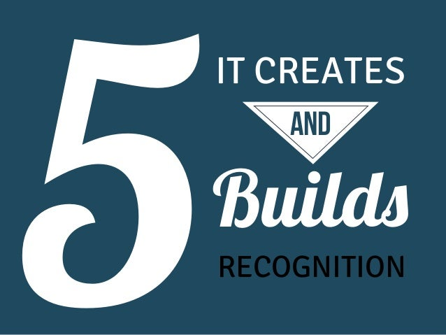 5  IT CREATES and  Builds RECOGNITION