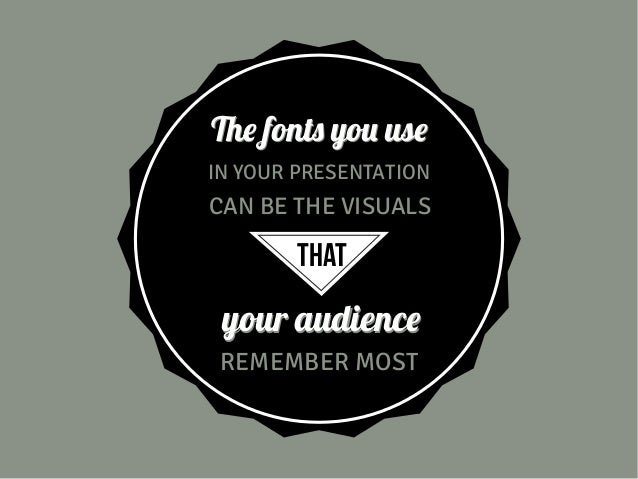 The fonts you use IN YOUR PRESENTATION  CAN BE THE VISUALS  THAT  your audience REMEMBER MOST