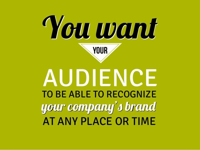 You want your  AUDIENCE  TO BE ABLE TO RECOGNIZE  your company's brand  AT ANY PLACE OR TIME