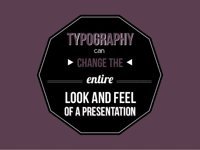 TYPOgrAPHY can change the entire  look and feel  of a presentation