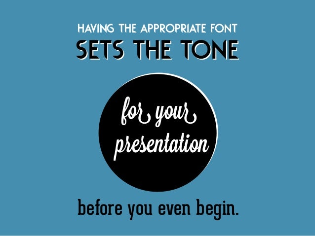 Having the appropriate font  sets the tone for your presentation before you even begin.