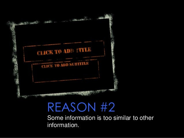 REASON #2 Some information is too similar to other information.