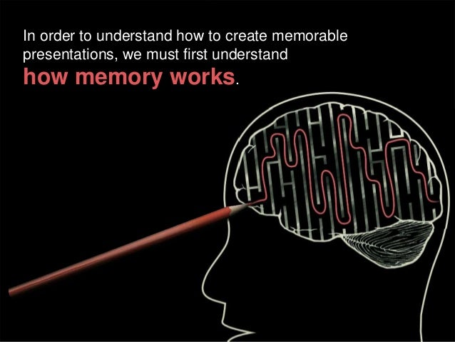 In order to understand how to create memorable presentations, we must first understand  how memory works.