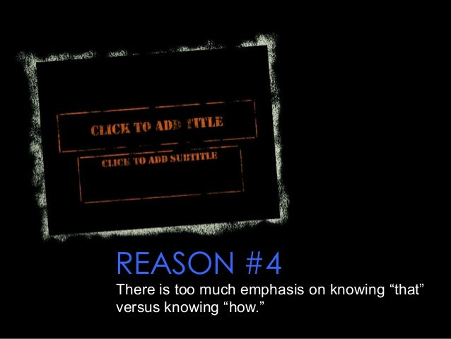 """REASON #4 There is too much emphasis on knowing """"that"""" versus knowing """"how."""""""
