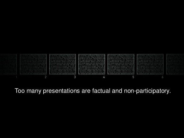 Too many presentations are factual and non-participatory.