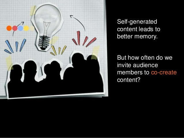 Self-generated content leads to better memory.  But how often do we invite audience members to co-create content?