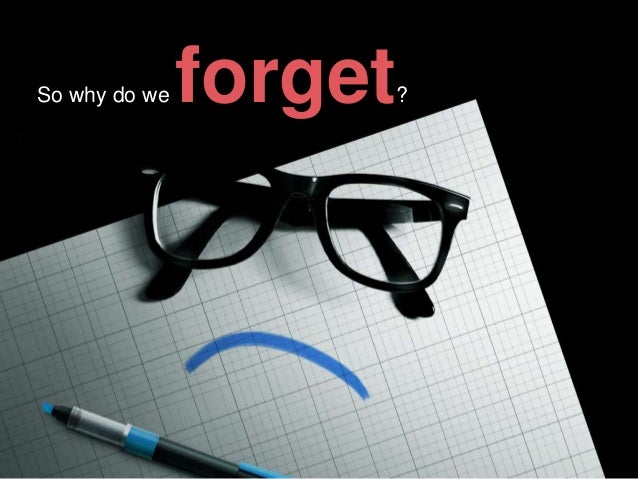 So why do we  forget  ?
