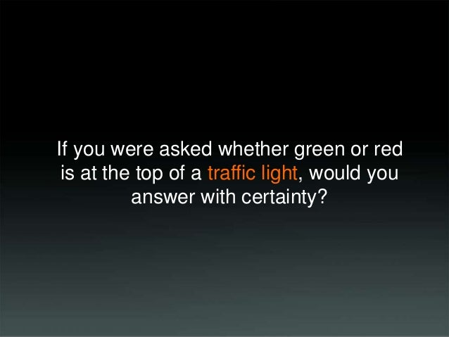 If you were asked whether green or red is at the top of a traffic light, would you answer with certainty?