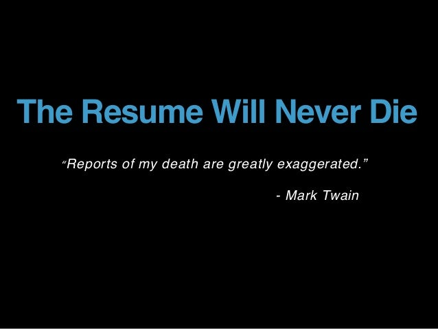 "The Resume Will Never Die ""Reports of my death are greatly exaggerated."" - Mark Twain"
