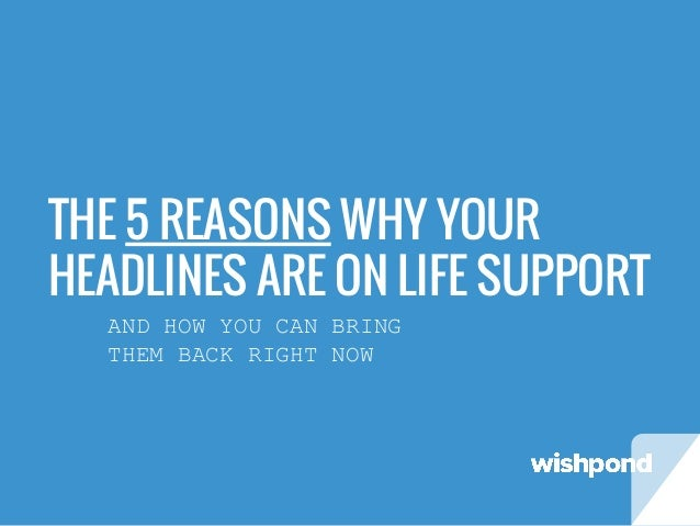 THE 5 REASONS WHY YOUR HEADLINES ARE ON LIFE SUPPORT AND HOW YOU CAN BRING THEM BACK RIGHT NOW