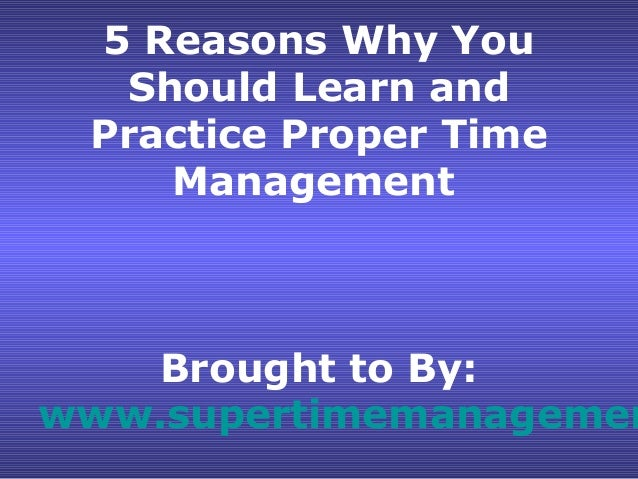 5 Reasons Why You  Should Learn and Practice Proper Time    Management    Brought to By:www.supertimemanagemen