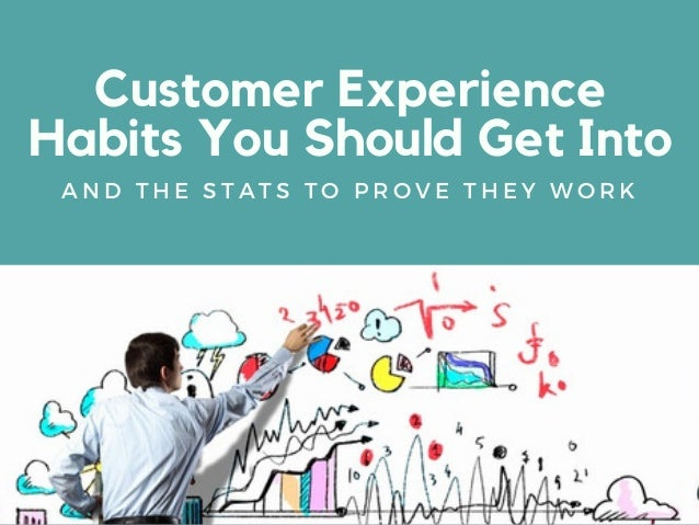 Customer Experience Habits You Should Get Into A N D T H E S T A T S T O P R O V E T H E Y W O R K
