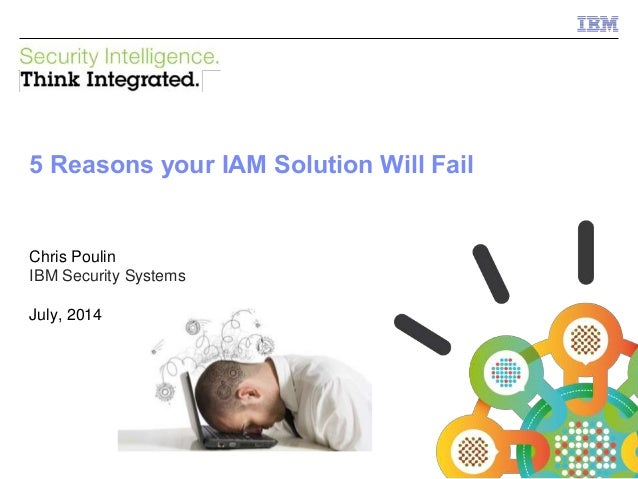 1 © 2013 IBM Corporation IBM Security Systems Chris Poulin IBM Security Systems July, 2014 5 Reasons your IAM Solution Wil...