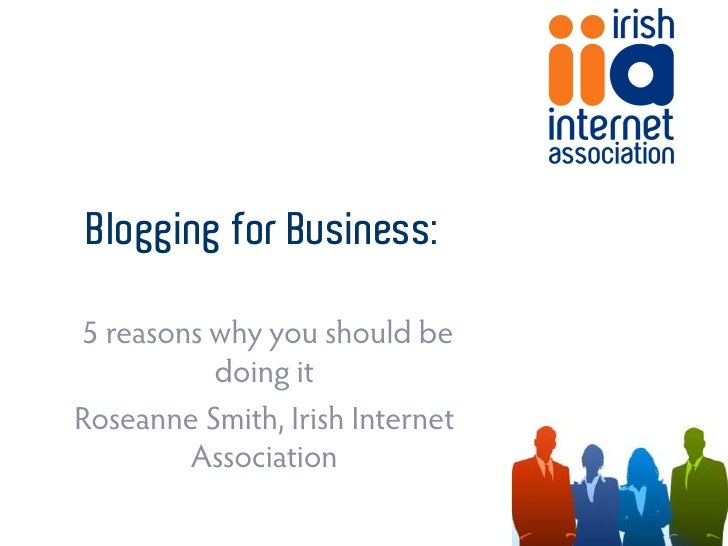 Blogging for Business:  5 reasons why you should be           doing it Roseanne Smith, Irish Internet         Association
