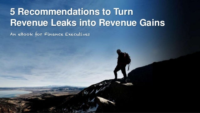 5 Recommendations to Turn Revenue Leaks into Revenue Gains An eBook for Finance Executives