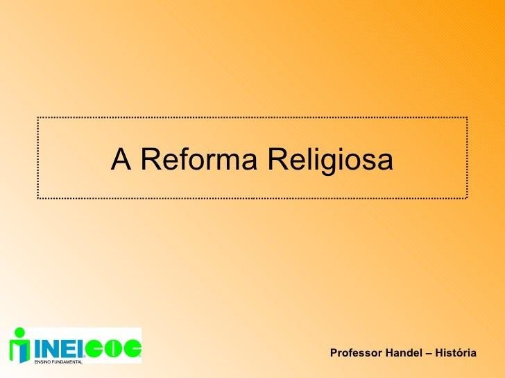 A Reforma Religiosa Professor Handel – História